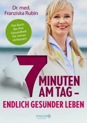 7 Minuten am Tag - Endlich gesünder leben. Das Buch, das Ihre Gesundheit für immer verbessert.