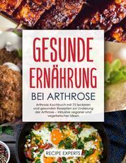 Gesunde Ernährung bei Arthrose - Arthrose Kochbuch mit 75 leckeren und gesunden in-klusive vegetarischen und veganen Rezeptideen zur Linderung der Arthrose