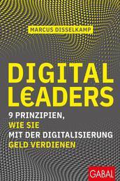 Digital Leaders - 9 Prinzipien, wie Sie mit der Digitalisierung Geld verdienen