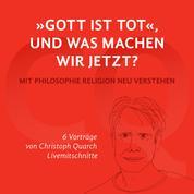 """""""Gott ist tot,"""" und was machen wir jetzt? - Mit Philosophie Religion neu verstehen 6 Vorträge von Christoph Quarch Livemitschnitte"""