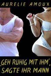 """""""Geh ruhig mit ihm"""", sagte ihr Mann - Erotisches Abenteuer"""